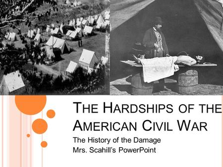 T HE H ARDSHIPS OF THE A MERICAN C IVIL W AR The History of the Damage Mrs. Scahill's PowerPoint.
