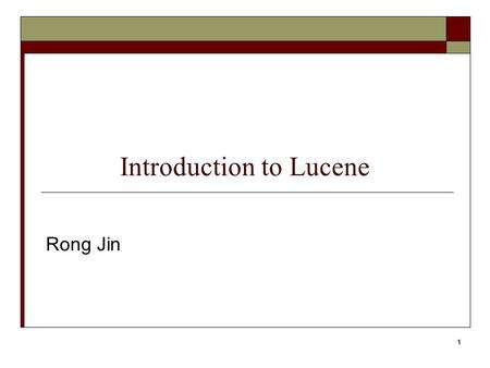 1 Introduction to Lucene Rong Jin. What is Lucene ?  Lucene is a high performance, scalable Information Retrieval (IR) library Free, open-source project.