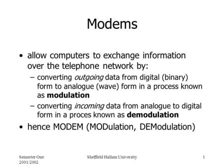 Semester One 2001/2002 Sheffield Hallam University1 Modems allow computers to exchange information over the telephone network by: –converting outgoing.