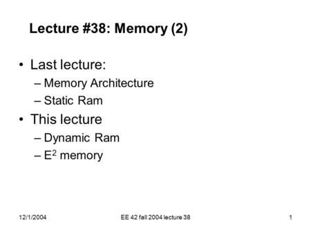 12/1/2004EE 42 fall 2004 lecture 381 Lecture #38: Memory (2) Last lecture: –Memory Architecture –Static Ram This lecture –Dynamic Ram –E 2 memory.