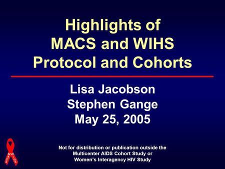 Highlights of MACS and WIHS Protocol and Cohorts Lisa Jacobson Stephen Gange May 25, 2005 Not for distribution or publication outside the Multicenter AIDS.