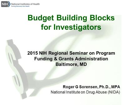 Budget Building Blocks for Investigators 2015 NIH Regional Seminar on Program Funding & Grants Administration Baltimore, MD Roger G Sorensen, Ph.D., MPA.