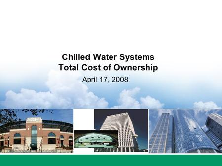 Chilled Water Systems Total Cost of Ownership April 17, 2008.