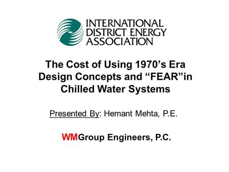 "The Cost of Using 1970's Era Design Concepts and ""FEAR""in Chilled Water Systems WM Group Engineers, P.C. Presented By: Hemant Mehta, P.E."