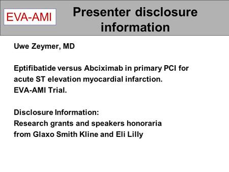 EVA-AMI Presenter disclosure information Uwe Zeymer, MD Eptifibatide versus Abciximab in primary PCI for acute ST elevation myocardial infarction. EVA-AMI.
