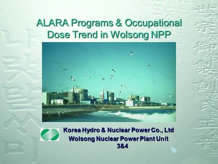 ALARA Programs & Occupational Dose Trend in Wolsong NPP Korea Hydro & Nuclear Power Co., Ltd Wolsong Nuclear Power Plant Unit 3&4.