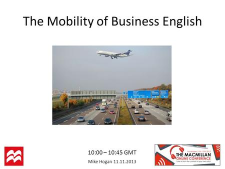 Mike Hogan 11.11.2013 The Mobility of Business English 10:00 – 10:45 GMT.