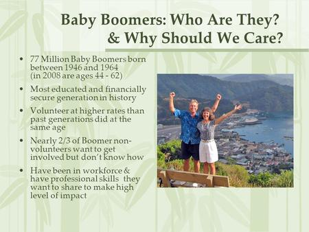 Baby Boomers: Who Are They? & Why Should We Care? 77 Million Baby Boomers born between 1946 and 1964 (in 2008 are ages 44 - 62) Most educated and financially.