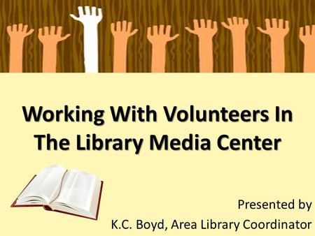 Working With Volunteers In The Library Media Center Presented by K.C. Boyd, Area Library Coordinator.