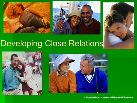 Developing Close Relationships © All photo clip art copyright of Microsoft Office Online.