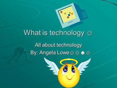 What is technology ☺ All about technology By: Angela Lowe☺☺☻☺ By: Angela Lowe☺☺☻☺