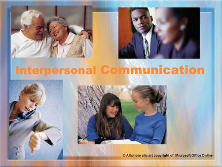 Interpersonal Communication © All photo clip art copyright of Microsoft Office Online.