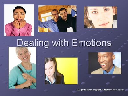 Dealing with Emotions © All photo clip art copyright of Microsoft Office Online.