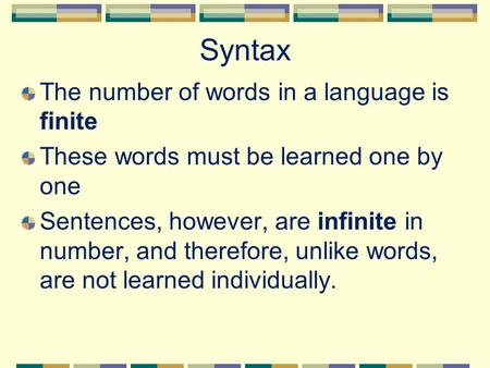 Syntax The number of words in a language is finite These words must be learned one by one Sentences, however, are infinite in number, and therefore, unlike.