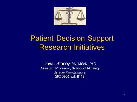 1 Patient Decision Support Research Initiatives Dawn Stacey RN, MScN, PhD Assistant Professor, School of Nursing 562-5800 ext. 8419.