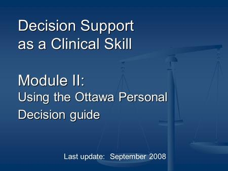 Decision Support as a Clinical Skill Module II: Using the Ottawa Personal Decision guide Last update: September 2008.