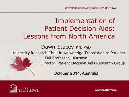 Implementation of Patient Decision Aids: Lessons from North America Dawn Stacey RN, PhD University Research Chair in Knowledge Translation to Patients.