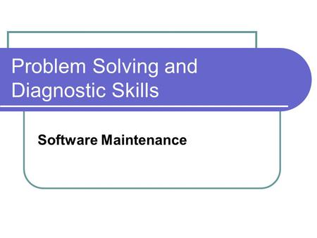 Problem Solving and Diagnostic Skills Software Maintenance.