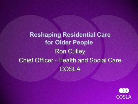 Reshaping Residential Care for Older People Ron Culley Chief Officer - Health and Social Care COSLA Ron Culley Chief Officer - Health and Social Care COSLA.