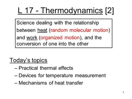 L 17 - Thermodynamics [2] Today's topics –Practical thermal effects –Devices for temperature measurement –Mechanisms of heat transfer Science dealing.