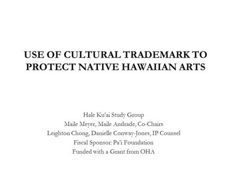 USE OF <strong>CULTURAL</strong> TRADEMARK TO PROTECT NATIVE HAWAIIAN ARTS Hale Ku'ai Study Group Maile Meyer, Maile Andrade, Co-Chairs Leighton Chong, Danielle Conway-Jones,