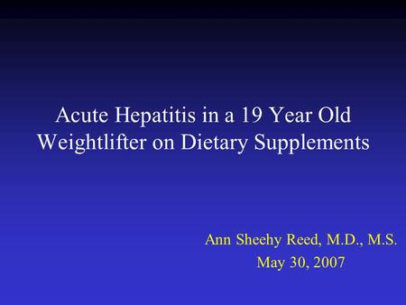 Acute Hepatitis in a 19 Year Old Weightlifter on Dietary Supplements Ann Sheehy Reed, M.D., M.S. May 30, 2007.