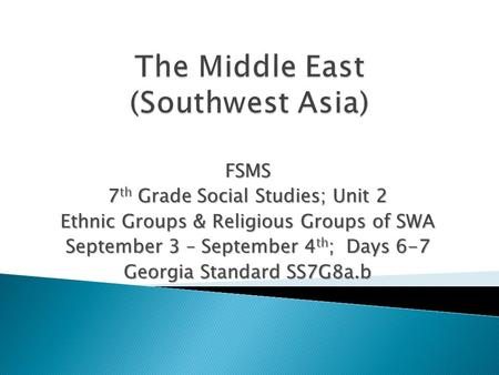 FSMS 7 th Grade Social Studies; Unit 2 Ethnic Groups & Religious Groups of SWA September 3 – September 4 th ; Days 6-7 Georgia Standard SS7G8a.b.