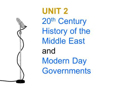 UNIT 2 20 th Century History of the Middle East and Modern Day Governments.