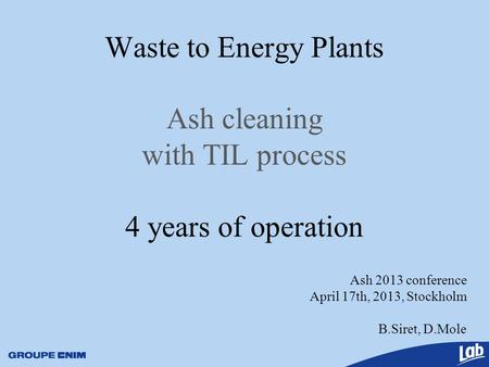 Ash 2013 conference April 17th, 2013, Stockholm B.Siret, D.Mole Waste to Energy Plants Ash cleaning with TIL process 4 years of operation.
