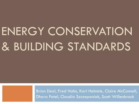 ENERGY CONSERVATION & BUILDING STANDARDS Brian Deal, Fred Hahn, Karl Helmink, Claire McConnell, Dhara Patel, Claudia Szczepaniak, Scott Willenbrock.