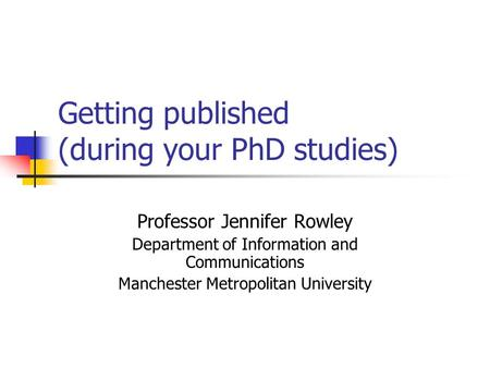 Getting published (during your PhD studies) Professor Jennifer Rowley Department of Information and Communications Manchester Metropolitan University.