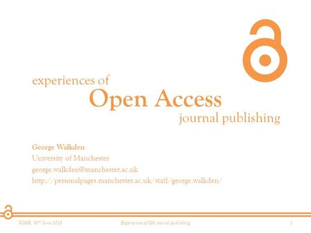 Open Access experiences of journal publishing SOAR, 30 th June 20151Experiences of OA journal publishing George Walkden University of Manchester