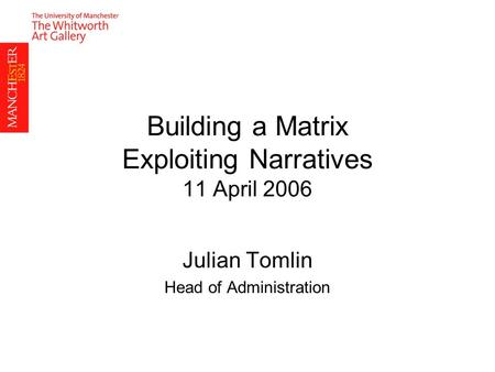 Building a Matrix Exploiting Narratives 11 April 2006 Julian Tomlin Head of Administration.