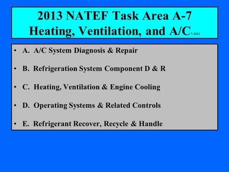 2013 NATEF Task Area A-7 Heating, Ventilation, and A/C 7-2013 A. A/C System Diagnosis & Repair B. Refrigeration System Component D & R C. Heating, Ventilation.