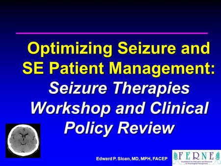 Edward P. Sloan, MD, MPH, FACEP Optimizing Seizure and SE Patient Management: Seizure Therapies Workshop and Clinical Policy Review.