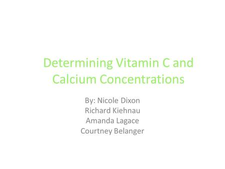 Determining Vitamin C and Calcium Concentrations By: Nicole Dixon Richard Kiehnau Amanda Lagace Courtney Belanger.