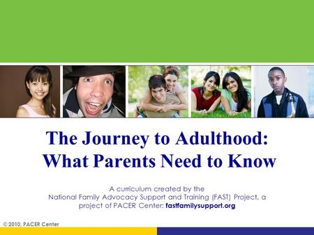 The Journey to Adulthood: What Parents Need to Know A curriculum created by the National Family Advocacy Support and Training (FAST) Project, a project.