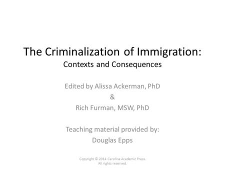 The Criminalization of Immigration: Contexts and Consequences Edited by Alissa Ackerman, PhD & Rich Furman, MSW, PhD Teaching material provided by: Douglas.