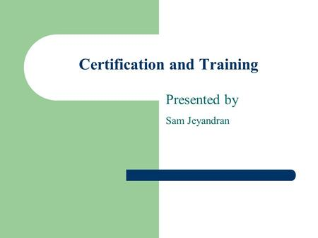 Certification and Training Presented by Sam Jeyandran.