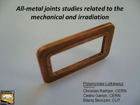 All-metal joints studies related to the mechanical and irradiation Przemyslaw Lutkiewicz Supervisors: Christian Rathjen, CERN Cedric Garion, CERN Blazej.