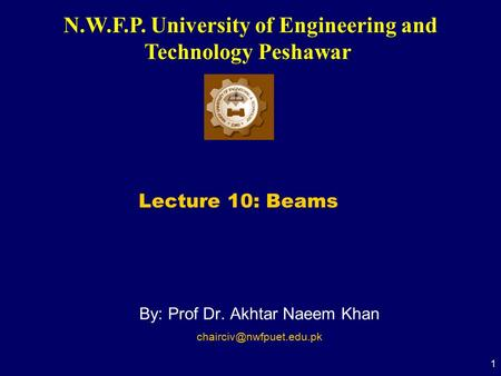 N.W.F.P. University of Engineering and Technology Peshawar 1 By: Prof Dr. Akhtar Naeem Khan Lecture 10: Beams.