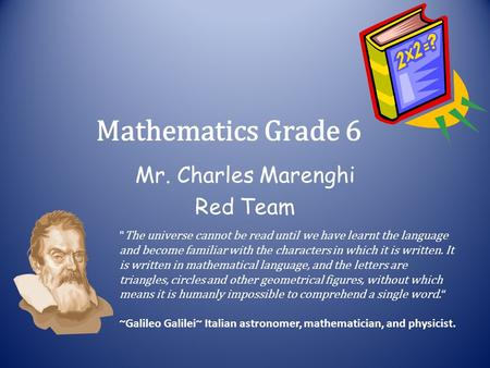 Mathematics Grade 6 Mr. Charles Marenghi Red Team  The universe cannot be read until we have learnt the language and become familiar with the characters.