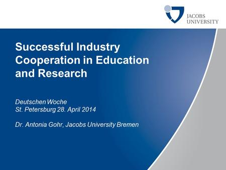 Successful Industry Cooperation in Education and Research Deutschen Woche St. Petersburg 28. April 2014 Dr. Antonia Gohr, Jacobs University Bremen.