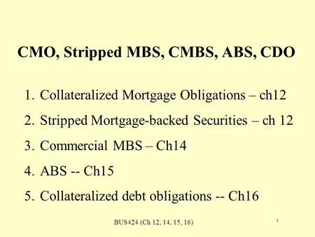 BUS424 (Ch 12, 14, 15, 16) 1 CMO, Stripped MBS, CMBS, ABS, CDO 1.Collateralized Mortgage Obligations – ch12 2.Stripped Mortgage-backed Securities – ch.