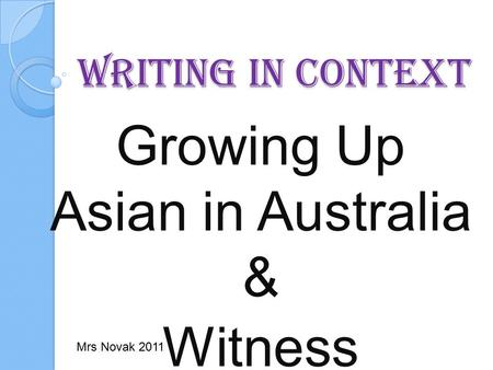 Writing in Context Growing Up Asian in Australia & Witness Mrs Novak 2011.