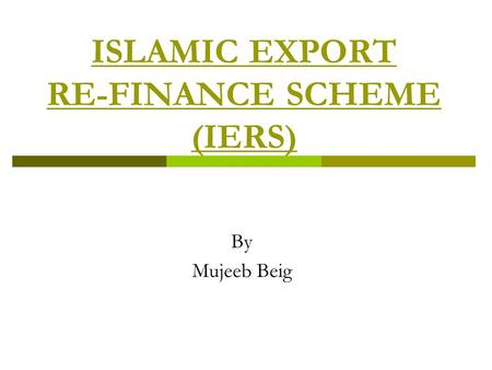 ISLAMIC EXPORT RE-FINANCE SCHEME (IERS) By Mujeeb Beig.