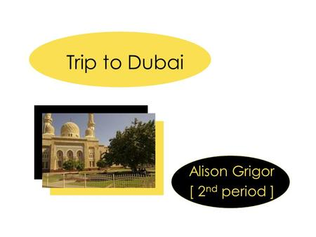 Trip to Dubai Alison Grigor [ 2 nd period ]. The City of Dubai  Based on Islamic beliefs Dubai, the port city in the United Arab Emirates on the Persian.