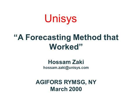 "Unisys ""A Forecasting Method that Worked"" Hossam Zaki AGIFORS RYMSG, NY March 2000."