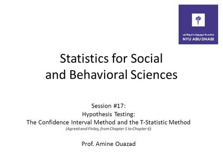Statistics for Social and Behavioral Sciences Session #17: Hypothesis Testing: The Confidence Interval Method and the T-Statistic Method (Agresti and Finlay,