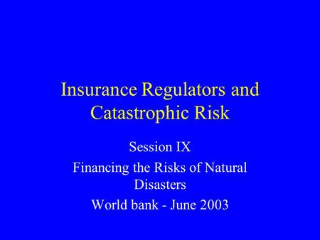 Insurance Regulators and Catastrophic Risk Session IX Financing the Risks of Natural Disasters World bank - June 2003.